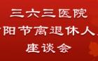 常怀饮水思源之心 三六三医院组织召开重阳节离退休老同志座谈会